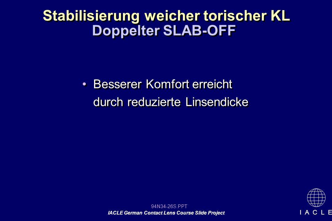 94N34-26S.PPT IACLE German Contact Lens Course Slide Project I A C L E Stabilisierung weicher torischer KL Besserer Komfort erreicht durch reduzierte Linsendicke Doppelter SLAB-OFF