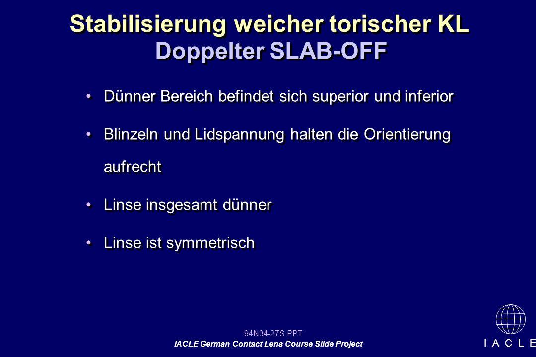 94N34-27S.PPT IACLE German Contact Lens Course Slide Project I A C L E Stabilisierung weicher torischer KL Doppelter SLAB-OFF Dünner Bereich befindet sich superior und inferior Blinzeln und Lidspannung halten die Orientierung aufrecht Linse insgesamt dünner Linse ist symmetrisch Dünner Bereich befindet sich superior und inferior Blinzeln und Lidspannung halten die Orientierung aufrecht Linse insgesamt dünner Linse ist symmetrisch