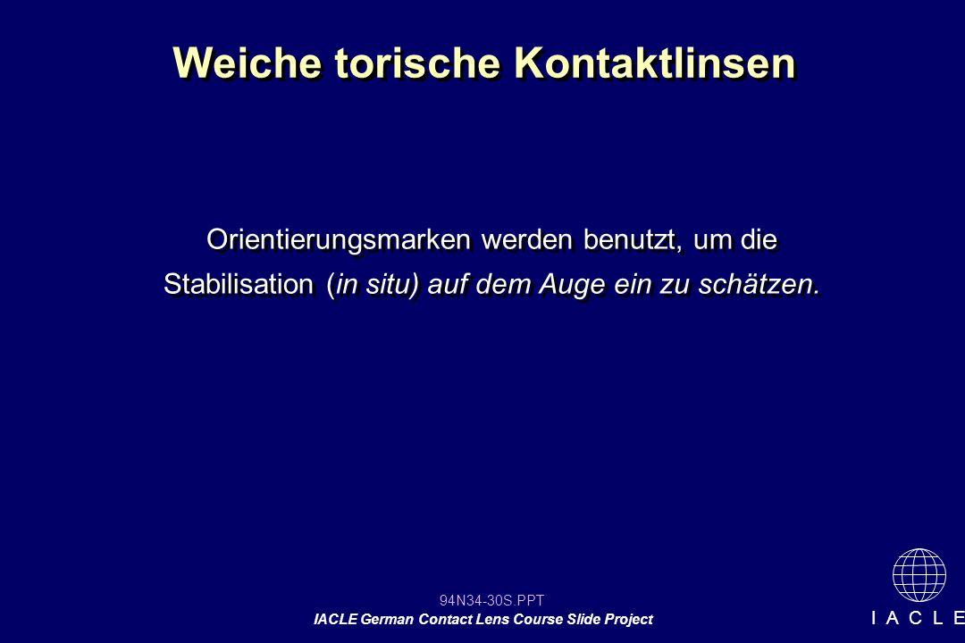 94N34-30S.PPT IACLE German Contact Lens Course Slide Project I A C L E Weiche torische Kontaktlinsen Orientierungsmarken werden benutzt, um die Stabilisation (in situ) auf dem Auge ein zu schätzen.