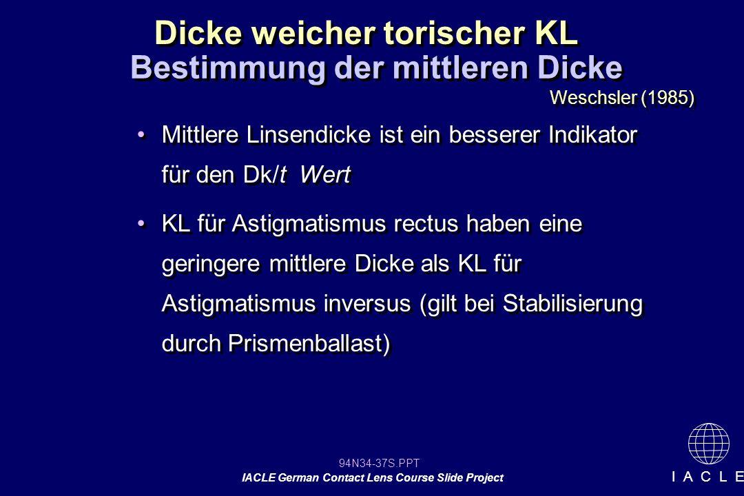 94N34-37S.PPT IACLE German Contact Lens Course Slide Project I A C L E Dicke weicher torischer KL Mittlere Linsendicke ist ein besserer Indikator für den Dk/t Wert KL für Astigmatismus rectus haben eine geringere mittlere Dicke als KL für Astigmatismus inversus (gilt bei Stabilisierung durch Prismenballast) Mittlere Linsendicke ist ein besserer Indikator für den Dk/t Wert KL für Astigmatismus rectus haben eine geringere mittlere Dicke als KL für Astigmatismus inversus (gilt bei Stabilisierung durch Prismenballast) Bestimmung der mittleren Dicke Weschsler (1985)
