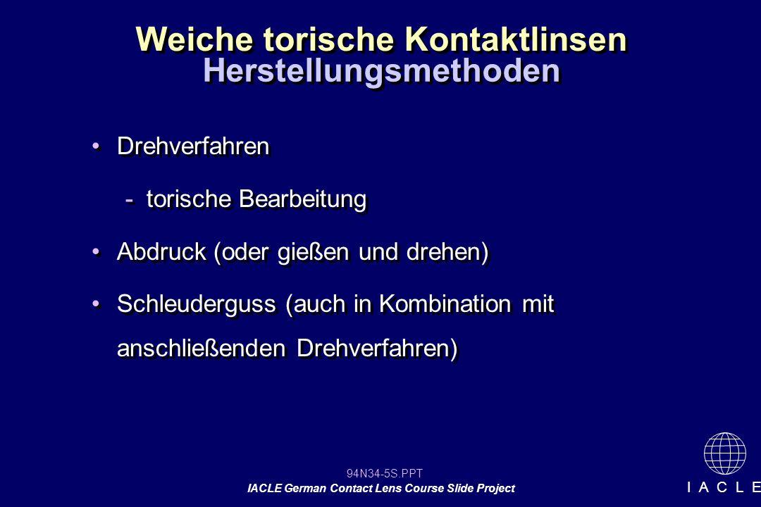 94N34-5S.PPT IACLE German Contact Lens Course Slide Project I A C L E Weiche torische Kontaktlinsen Drehverfahren -torische Bearbeitung Abdruck (oder gießen und drehen) Schleuderguss (auch in Kombination mit anschließenden Drehverfahren) Drehverfahren -torische Bearbeitung Abdruck (oder gießen und drehen) Schleuderguss (auch in Kombination mit anschließenden Drehverfahren) Herstellungsmethoden