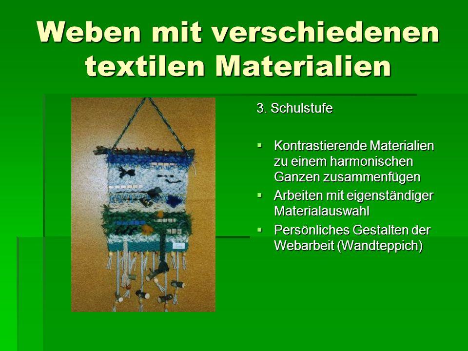 Weben mit verschiedenen textilen Materialien 3. Schulstufe Kontrastierende Materialien zu einem harmonischen Ganzen zusammenfügen Kontrastierende Mate