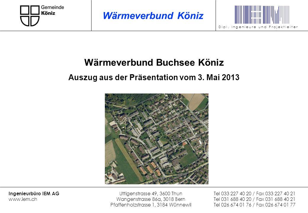 Wärmeverbund Buchsee Köniz Auszug aus der Präsentation vom 3. Mai 2013 Ingenieurbüro IEM AG Uttigenstrasse 49, 3600 ThunTel 033 227 40 20 / Fax 033 22
