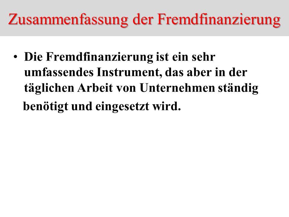 Zusammenfassung der Fremdfinanzierung Die Fremdfinanzierung ist ein sehr umfassendes Instrument, das aber in der täglichen Arbeit von Unternehmen stän