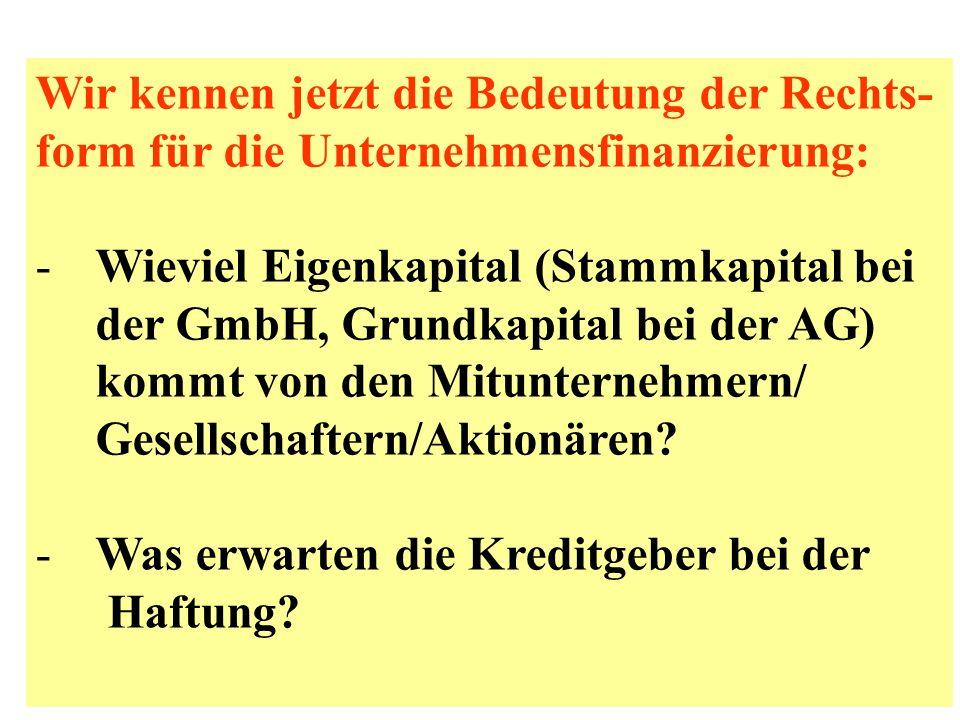 Wir kennen jetzt die Bedeutung der Rechts- form für die Unternehmensfinanzierung: -Wieviel Eigenkapital (Stammkapital bei der GmbH, Grundkapital bei d