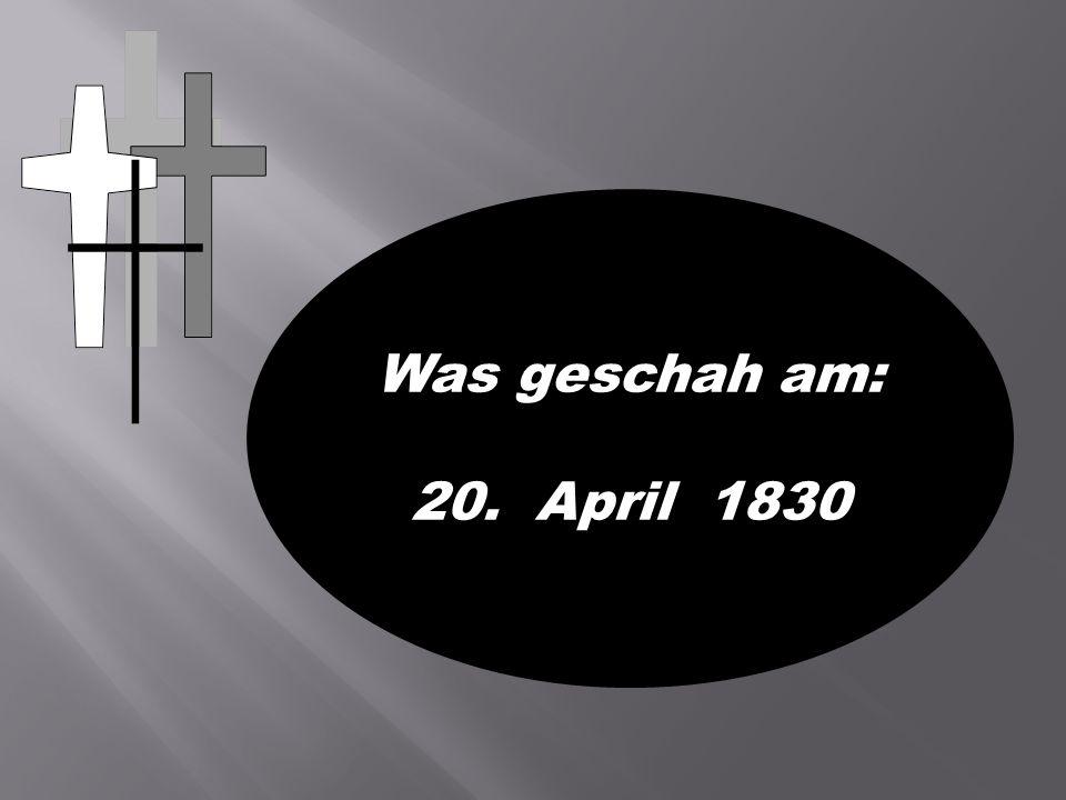 Was geschah am: 20. April 1830