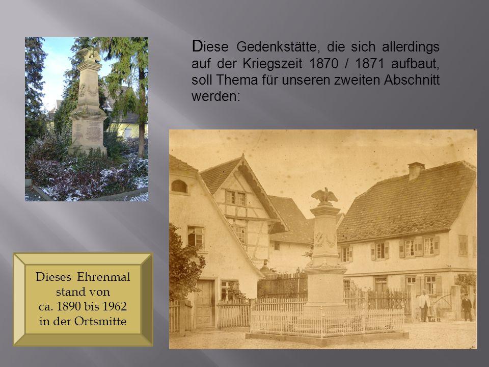 D iese Gedenkstätte, die sich allerdings auf der Kriegszeit 1870 / 1871 aufbaut, soll Thema für unseren zweiten Abschnitt werden: Dieses Ehrenmal stan