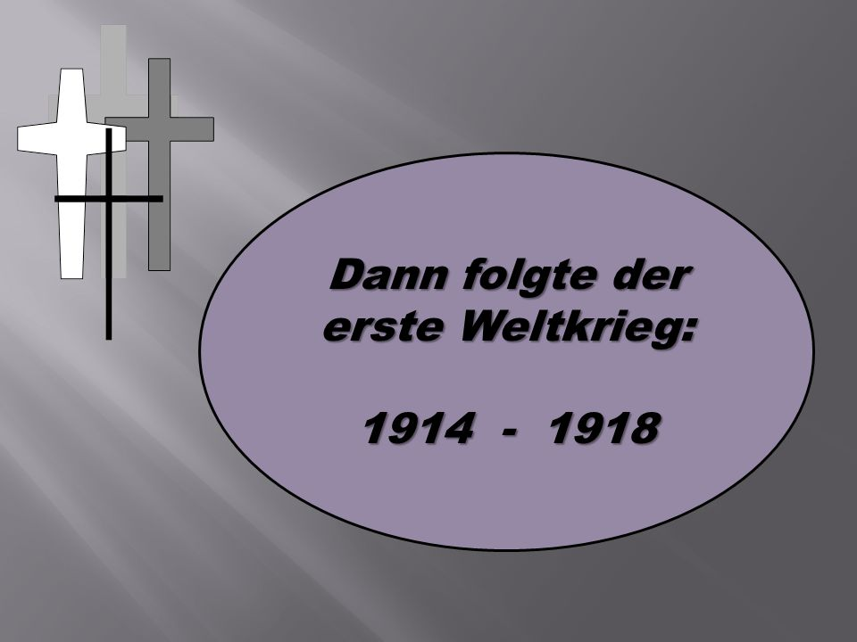 Dann folgte der erste Weltkrieg: 1914 - 1918