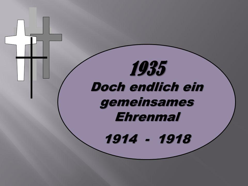 1935 Doch endlich ein gemeinsames Ehrenmal 1914 - 1918