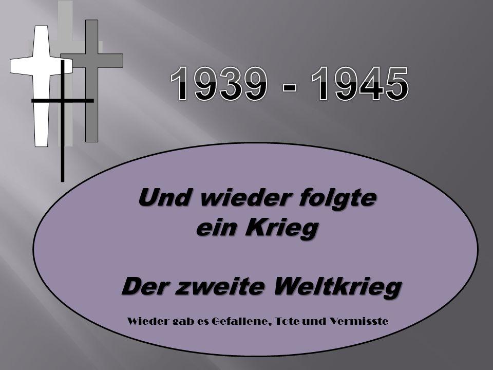 Und wieder folgte ein Krieg Der zweite Weltkrieg Der zweite Weltkrieg Wieder gab es Gefallene, Tote und Vermisste