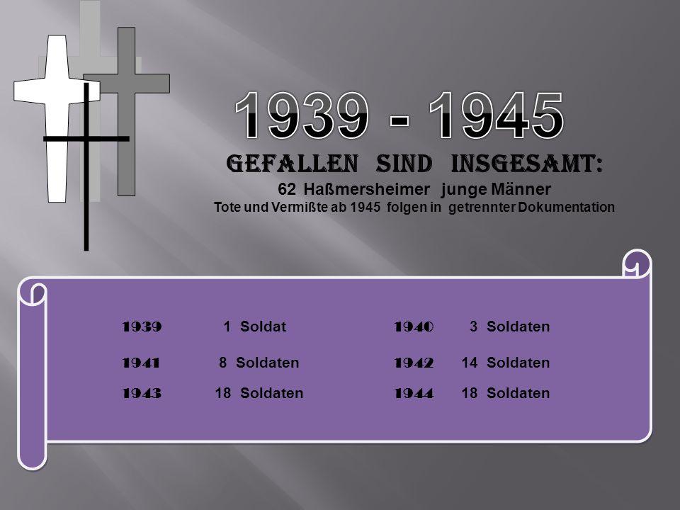 Gefallen sind insgesamt: 62Haßmersheimer junge Männer Tote und Vermißte ab 1945 folgen in getrennter Dokumentation 1939 1 Soldat 1940 3 Soldaten 1941