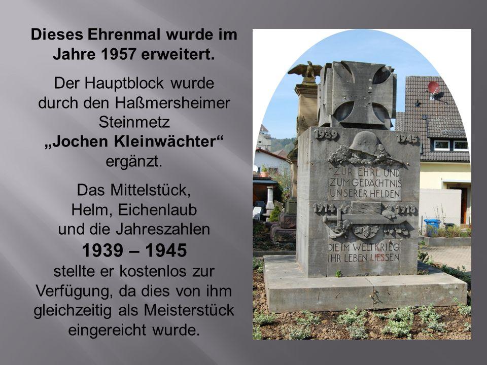 Dieses Ehrenmal wurde im Jahre 1957 erweitert. Der Hauptblock wurde durch den Haßmersheimer Steinmetz Jochen Kleinwächter ergänzt. Das Mittelstück, He
