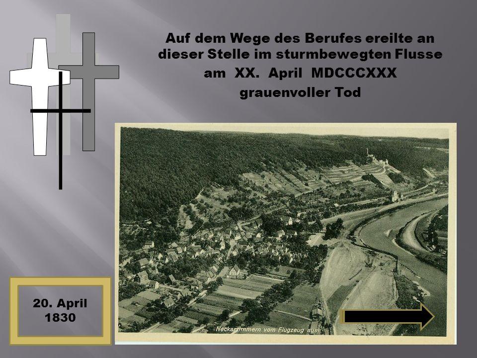 Auf dem Wege des Berufes ereilte an dieser Stelle im sturmbewegten Flusse am XX. April MDCCCXXX grauenvoller Tod 20. April 1830