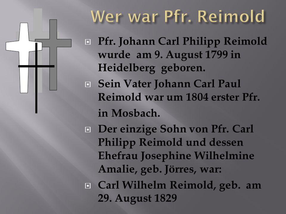 Pfr. Johann Carl Philipp Reimold wurde am 9. August 1799 in Heidelberg geboren. Sein Vater Johann Carl Paul Reimold war um 1804 erster Pfr. in Mosbach