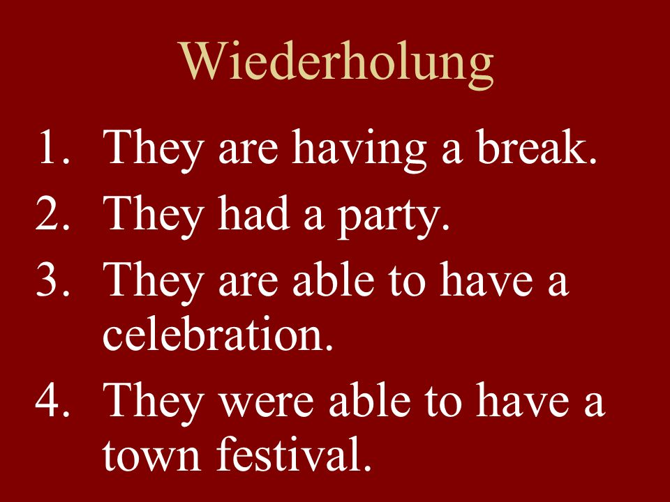 Wiederholung 1.They are having a break. 2.They had a party.