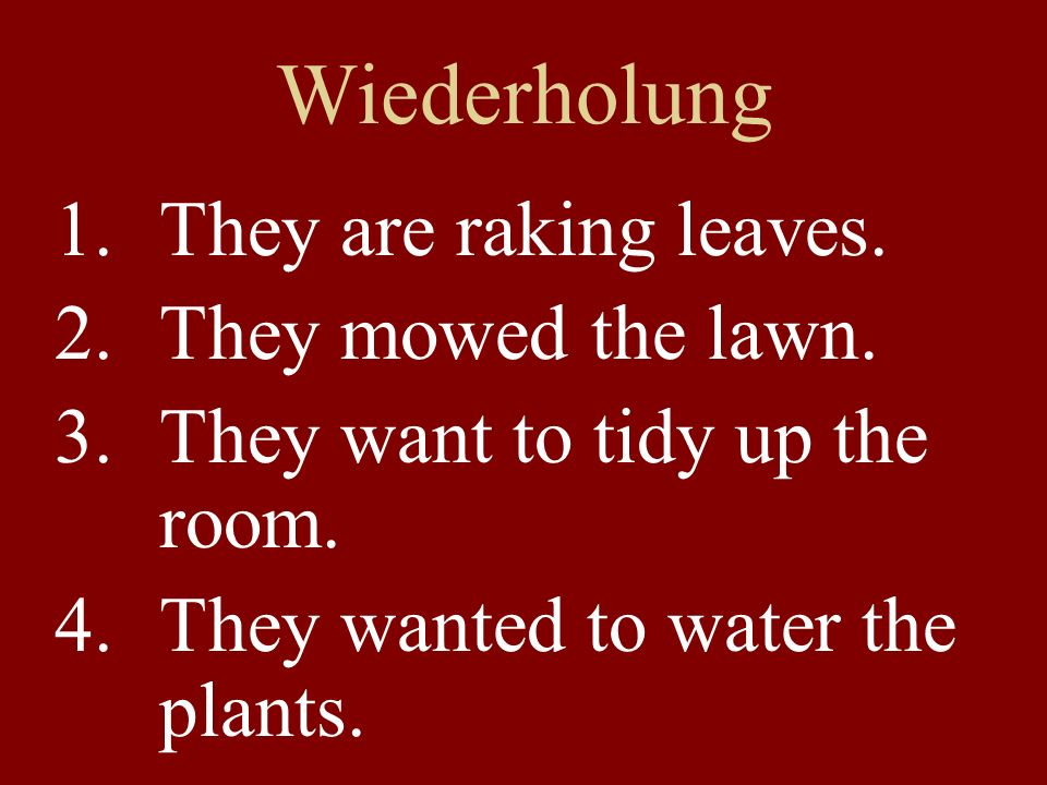 Wiederholung 1.They are raking leaves. 2.They mowed the lawn. 3.They want to tidy up the room. 4.They wanted to water the plants.