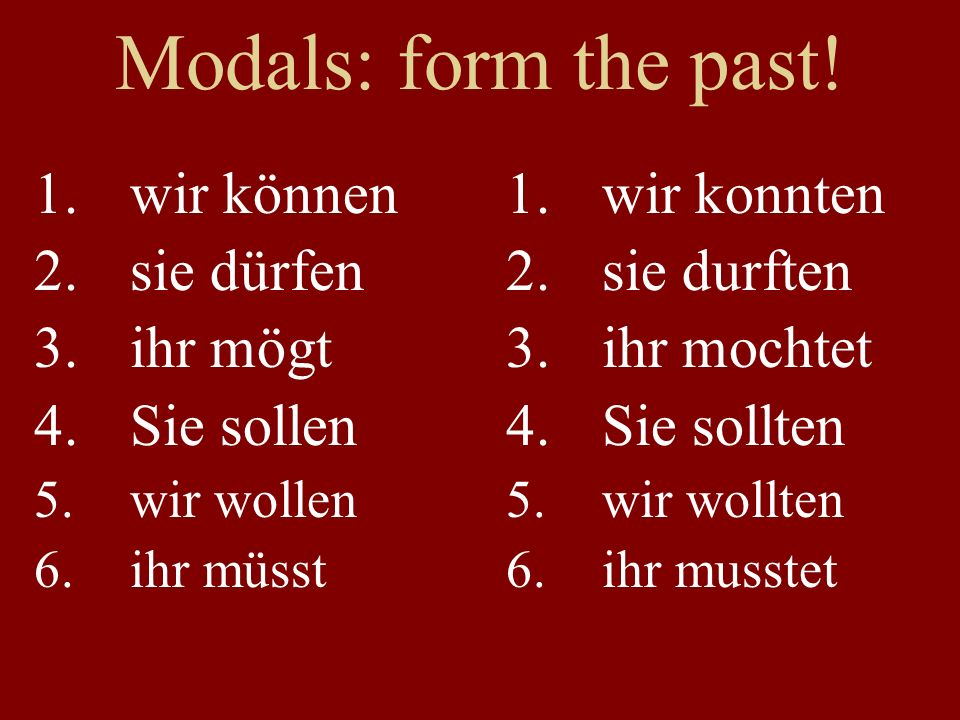 Wiederholung 1.Teams of four or five 2.Each answer gets 5 points 3.Both past tenses: +5 points 4.Ten points for the fastest time 5.Plan your attack: present, past (x2), modal, modal past