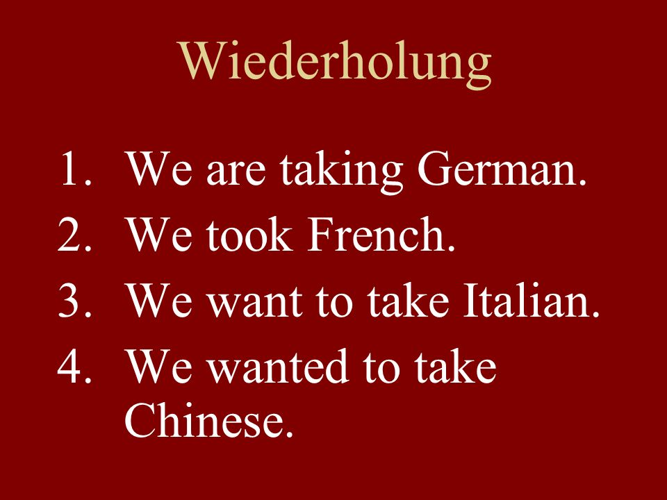 Wiederholung 1.We are taking German. 2.We took French. 3.We want to take Italian. 4.We wanted to take Chinese.