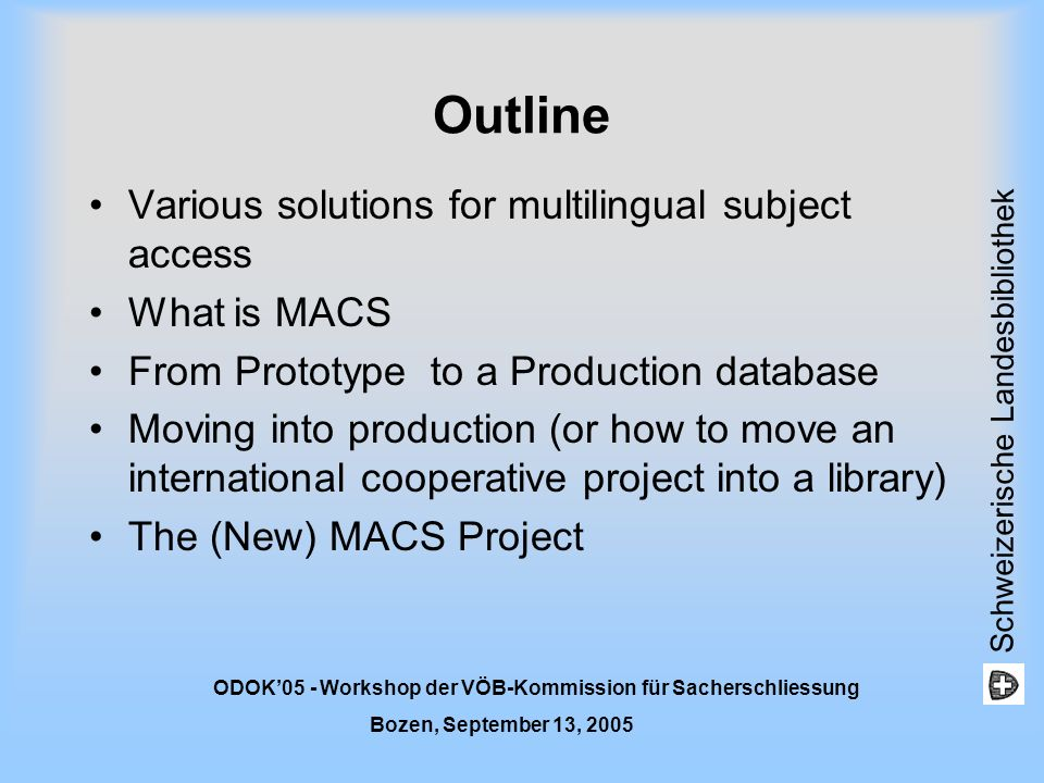 Schweizerische Landesbibliothek ODOK05 - Workshop der VÖB-Kommission für Sacherschliessung Bozen, September 13, 2005 Introduction Goal of the presentation is to give an overview of MACS (as one solution to multilingual subject access) The MACS project as an international project and the difficulties in moving to an operational phase Moving from a theorical framework to a practical application