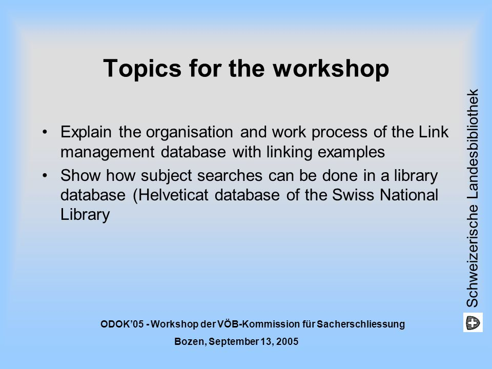 Schweizerische Landesbibliothek ODOK05 - Workshop der VÖB-Kommission für Sacherschliessung Bozen, September 13, 2005 Topics for the workshop Explain t