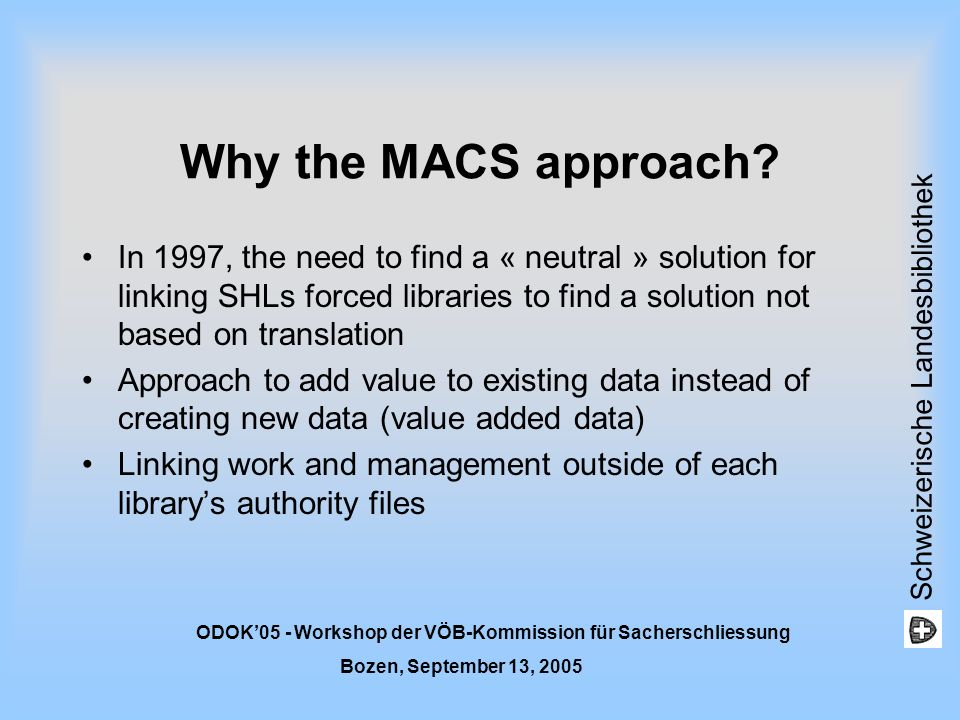 Schweizerische Landesbibliothek ODOK05 - Workshop der VÖB-Kommission für Sacherschliessung Bozen, September 13, 2005 Short reminder: What is MACS A project that is developing a system that offers multilingual subject access using current subject headings languages (SHLs) A project that is based on a coordinated approach between national libraries A system that will permit users to search library catalogues in the language of their choice