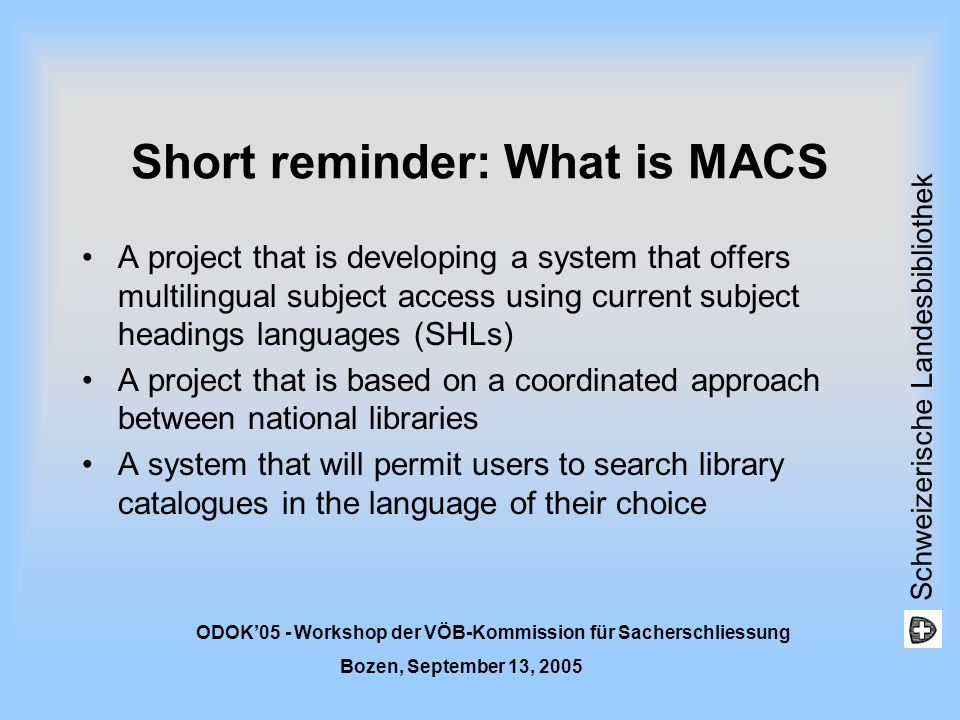 Schweizerische Landesbibliothek ODOK05 - Workshop der VÖB-Kommission für Sacherschliessung Bozen, September 13, 2005 MACS Basic principles Equality of languages and SHLs (no pivot) with autonomy of each SHL (only local, MACS is an external link database) Establishment of equivalences (no translation) between the SHLs involved (no new thesaurus) Equivalence links conceived as concept clusters MACS = mappings and numeric identifiers Consistency of results (goal = users retrieval) Extensible to other SHLs