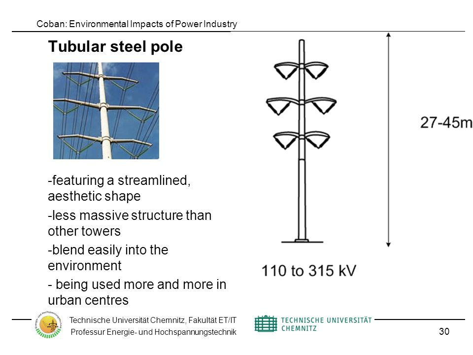 Coban: Environmental Impacts of Power Industry Technische Universität Chemnitz, Fakultät ET/IT Professur Energie- und Hochspannungstechnik Tubular steel pole -featuring a streamlined, aesthetic shape -less massive structure than other towers -blend easily into the environment - being used more and more in urban centres 30