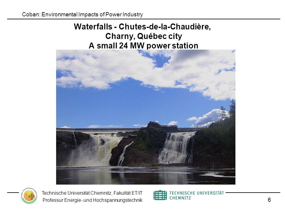 Coban: Environmental Impacts of Power Industry Technische Universität Chemnitz, Fakultät ET/IT Professur Energie- und Hochspannungstechnik Waterfalls - Chutes-de-la-Chaudière, Charny, Québec city A small 24 MW power station 6