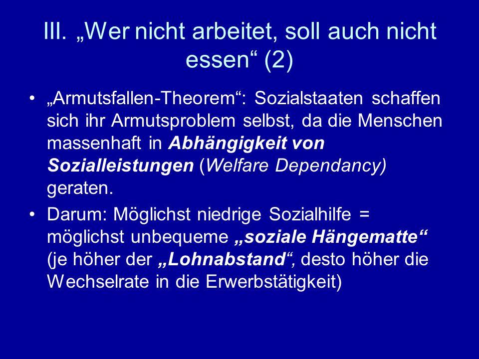 III. Wer nicht arbeitet, soll auch nicht essen (2) Armutsfallen-Theorem: Sozialstaaten schaffen sich ihr Armutsproblem selbst, da die Menschen massenh
