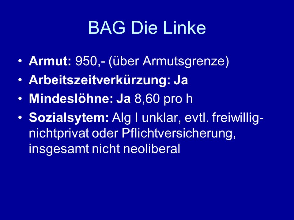 BAG Die Linke Armut: 950,- (über Armutsgrenze) Arbeitszeitverkürzung: Ja Mindeslöhne: Ja 8,60 pro h Sozialsytem: Alg I unklar, evtl. freiwillig- nicht