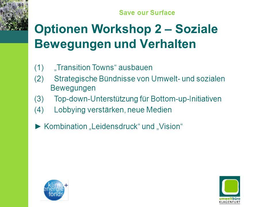 Save our Surface Optionen Workshop 2 – Soziale Bewegungen und Verhalten (1) Transition Towns ausbauen (2) Strategische Bündnisse von Umwelt- und sozialen Bewegungen (3) Top-down-Unterstützung für Bottom-up-Initiativen (4) Lobbying verstärken, neue Medien Kombination Leidensdruck und Vision