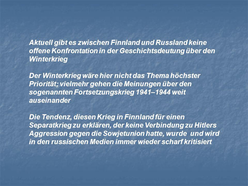 Aktuell gibt es zwischen Finnland und Russland keine offene Konfrontation in der Geschichtsdeutung über den Winterkrieg Der Winterkrieg wäre hier nicht das Thema höchster Priorität; vielmehr gehen die Meinungen über den sogenannten Fortsetzungskrieg 1941–1944 weit auseinander Die Tendenz, diesen Krieg in Finnland für einen Separatkrieg zu erklären, der keine Verbindung zu Hitlers Aggression gegen die Sowjetunion hatte, wurde und wird in den russischen Medien immer wieder scharf kritisiert