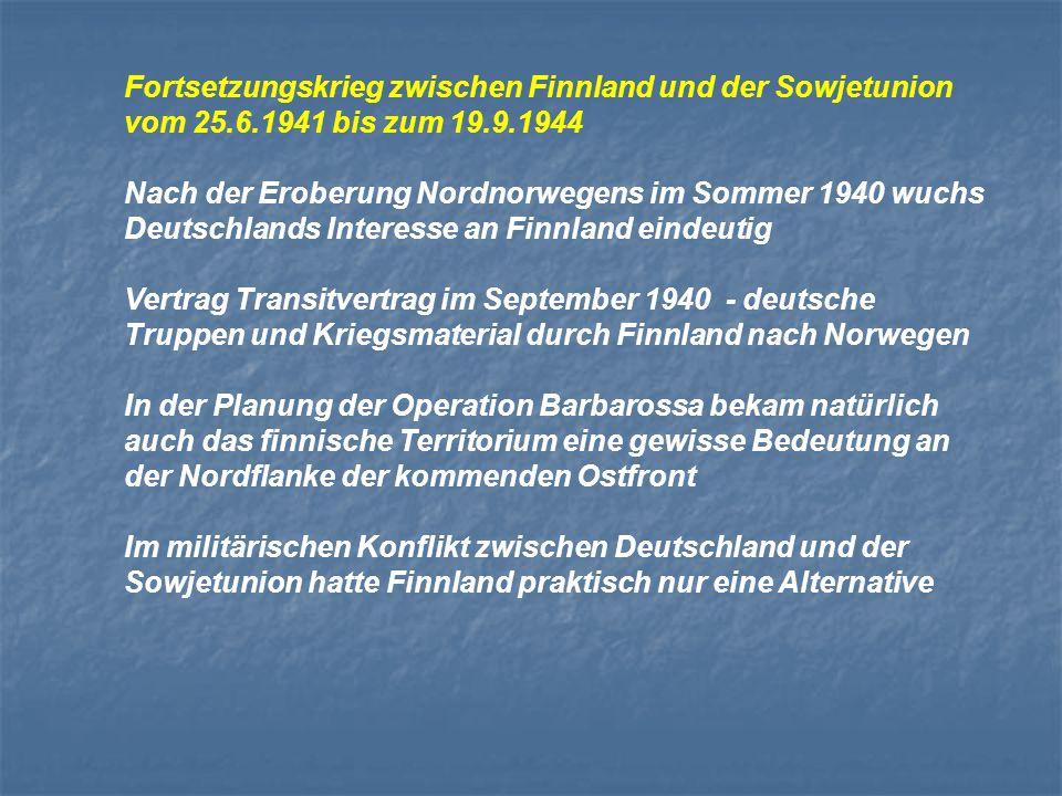 Fortsetzungskrieg zwischen Finnland und der Sowjetunion vom 25.6.1941 bis zum 19.9.1944 Nach der Eroberung Nordnorwegens im Sommer 1940 wuchs Deutschlands Interesse an Finnland eindeutig Vertrag Transitvertrag im September 1940 - deutsche Truppen und Kriegsmaterial durch Finnland nach Norwegen In der Planung der Operation Barbarossa bekam natürlich auch das finnische Territorium eine gewisse Bedeutung an der Nordflanke der kommenden Ostfront Im militärischen Konflikt zwischen Deutschland und der Sowjetunion hatte Finnland praktisch nur eine Alternative