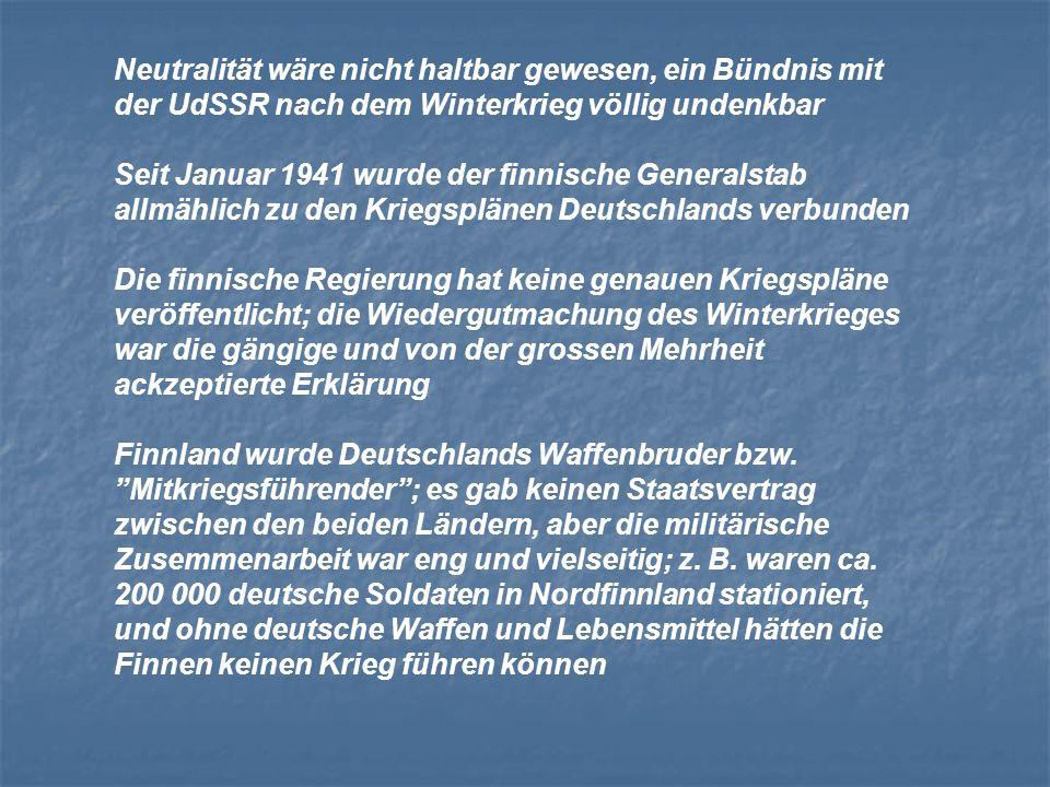 Neutralität wäre nicht haltbar gewesen, ein Bündnis mit der UdSSR nach dem Winterkrieg völlig undenkbar Seit Januar 1941 wurde der finnische Generalstab allmählich zu den Kriegsplänen Deutschlands verbunden Die finnische Regierung hat keine genauen Kriegspläne veröffentlicht; die Wiedergutmachung des Winterkrieges war die gängige und von der grossen Mehrheit ackzeptierte Erklärung Finnland wurde Deutschlands Waffenbruder bzw.