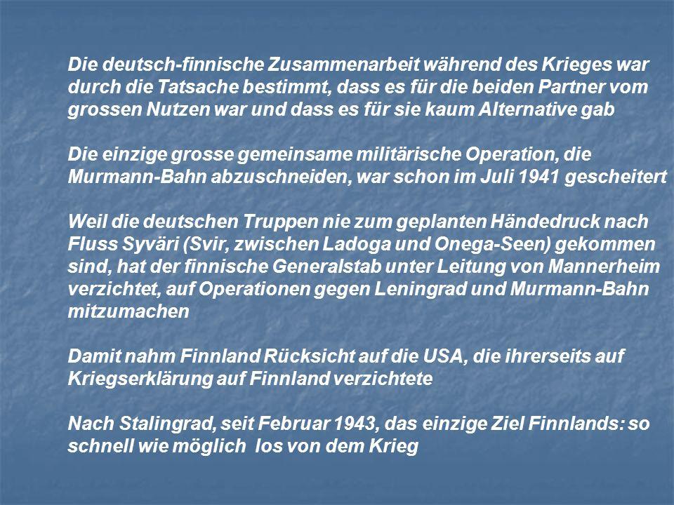 Die deutsch-finnische Zusammenarbeit während des Krieges war durch die Tatsache bestimmt, dass es für die beiden Partner vom grossen Nutzen war und dass es für sie kaum Alternative gab Die einzige grosse gemeinsame militärische Operation, die Murmann-Bahn abzuschneiden, war schon im Juli 1941 gescheitert Weil die deutschen Truppen nie zum geplanten Händedruck nach Fluss Syväri (Svir, zwischen Ladoga und Onega-Seen) gekommen sind, hat der finnische Generalstab unter Leitung von Mannerheim verzichtet, auf Operationen gegen Leningrad und Murmann-Bahn mitzumachen Damit nahm Finnland Rücksicht auf die USA, die ihrerseits auf Kriegserklärung auf Finnland verzichtete Nach Stalingrad, seit Februar 1943, das einzige Ziel Finnlands: so schnell wie möglich los von dem Krieg