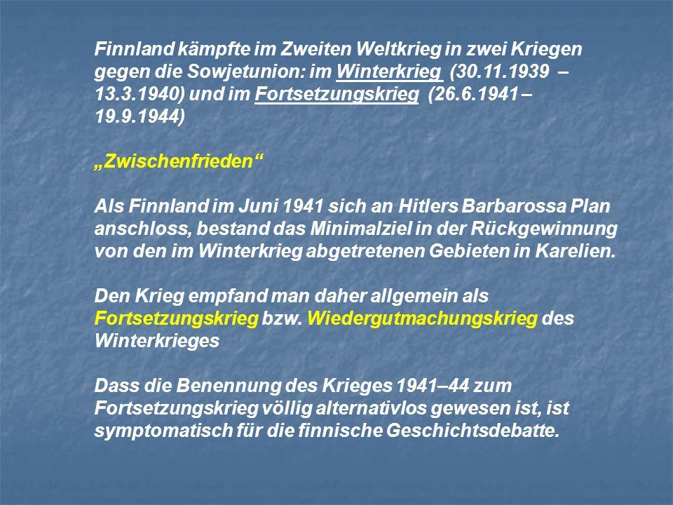 Finnland kämpfte im Zweiten Weltkrieg in zwei Kriegen gegen die Sowjetunion: im Winterkrieg (30.11.1939 – 13.3.1940) und im Fortsetzungskrieg (26.6.1941 – 19.9.1944) Zwischenfrieden Als Finnland im Juni 1941 sich an Hitlers Barbarossa Plan anschloss, bestand das Minimalziel in der Rückgewinnung von den im Winterkrieg abgetretenen Gebieten in Karelien.