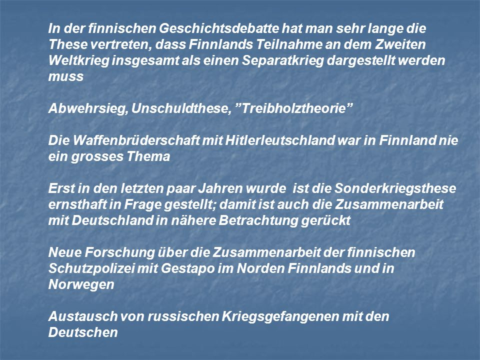 In der finnischen Geschichtsdebatte hat man sehr lange die These vertreten, dass Finnlands Teilnahme an dem Zweiten Weltkrieg insgesamt als einen Separatkrieg dargestellt werden muss Abwehrsieg, Unschuldthese, Treibholztheorie Die Waffenbrüderschaft mit Hitlerleutschland war in Finnland nie ein grosses Thema Erst in den letzten paar Jahren wurde ist die Sonderkriegsthese ernsthaft in Frage gestellt; damit ist auch die Zusammenarbeit mit Deutschland in nähere Betrachtung gerückt Neue Forschung über die Zusammenarbeit der finnischen Schutzpolizei mit Gestapo im Norden Finnlands und in Norwegen Austausch von russischen Kriegsgefangenen mit den Deutschen
