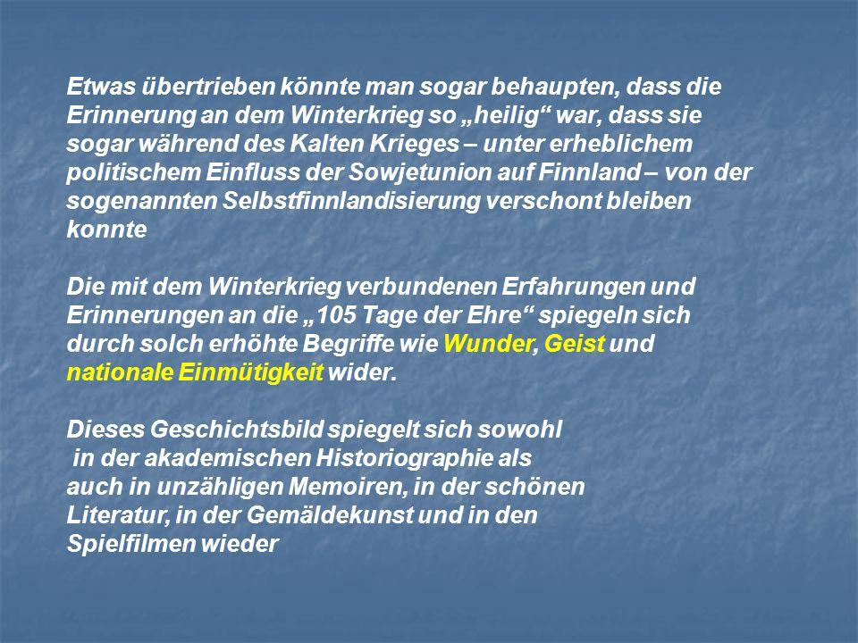 Etwas übertrieben könnte man sogar behaupten, dass die Erinnerung an dem Winterkrieg so heilig war, dass sie sogar während des Kalten Krieges – unter erheblichem politischem Einfluss der Sowjetunion auf Finnland – von der sogenannten Selbstfinnlandisierung verschont bleiben konnte Die mit dem Winterkrieg verbundenen Erfahrungen und Erinnerungen an die 105 Tage der Ehre spiegeln sich durch solch erhöhte Begriffe wie Wunder, Geist und nationale Einmütigkeit wider.