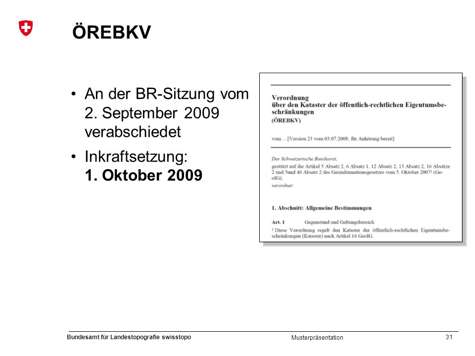 31 Bundesamt für Landestopografie swisstopo Musterpräsentation ÖREBKV An der BR-Sitzung vom 2. September 2009 verabschiedet Inkraftsetzung: 1. Oktober