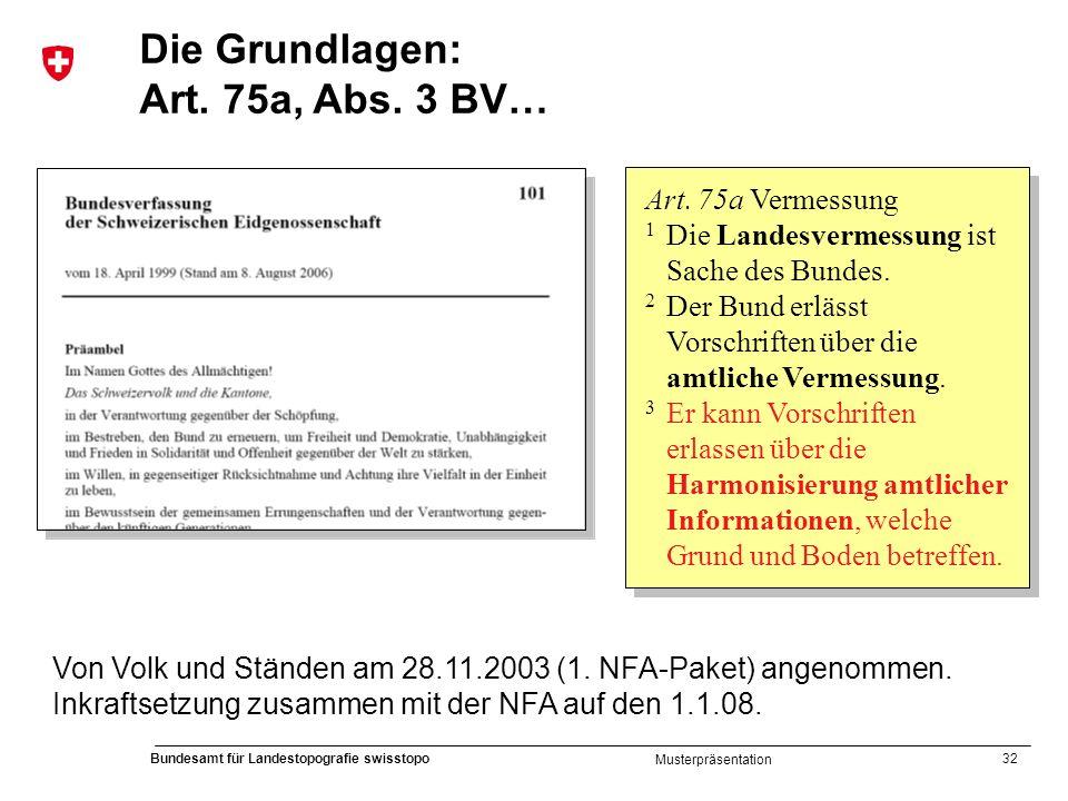 32 Bundesamt für Landestopografie swisstopo Musterpräsentation Von Volk und Ständen am 28.11.2003 (1. NFA-Paket) angenommen. Inkraftsetzung zusammen m