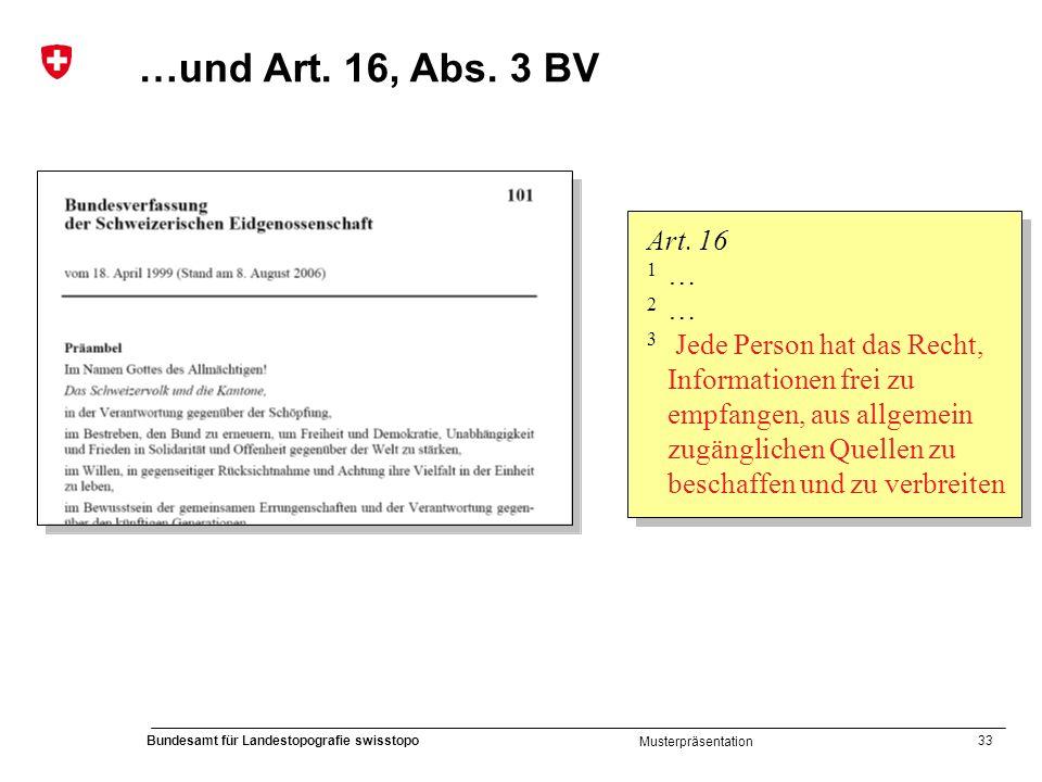 33 Bundesamt für Landestopografie swisstopo Musterpräsentation Art. 16 1 … 2 … 3 Jede Person hat das Recht, Informationen frei zu empfangen, aus allge