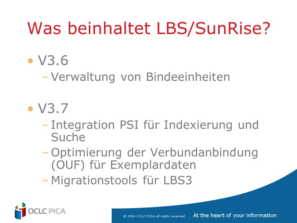 Was beinhaltet LBS/SunRise? V3.6 –Verwaltung von Bindeeinheiten V3.7 –Integration PSI für Indexierung und Suche –Optimierung der Verbundanbindung (OUF