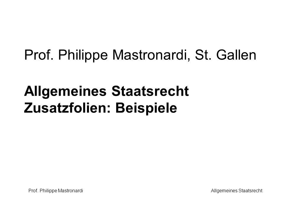 Prof. Philippe Mastronardi, St. Gallen Allgemeines Staatsrecht Zusatzfolien: Beispiele Prof. Philippe Mastronardi Allgemeines Staatsrecht