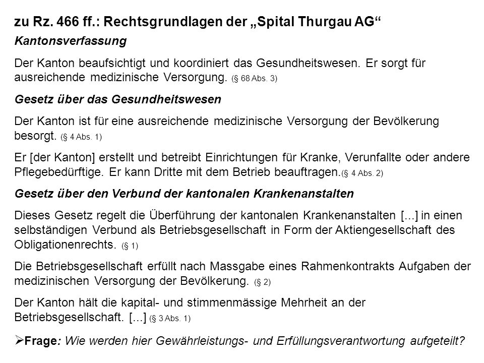 zu Rz. 466 ff.: Rechtsgrundlagen der Spital Thurgau AG Kantonsverfassung Der Kanton beaufsichtigt und koordiniert das Gesundheitswesen. Er sorgt für a