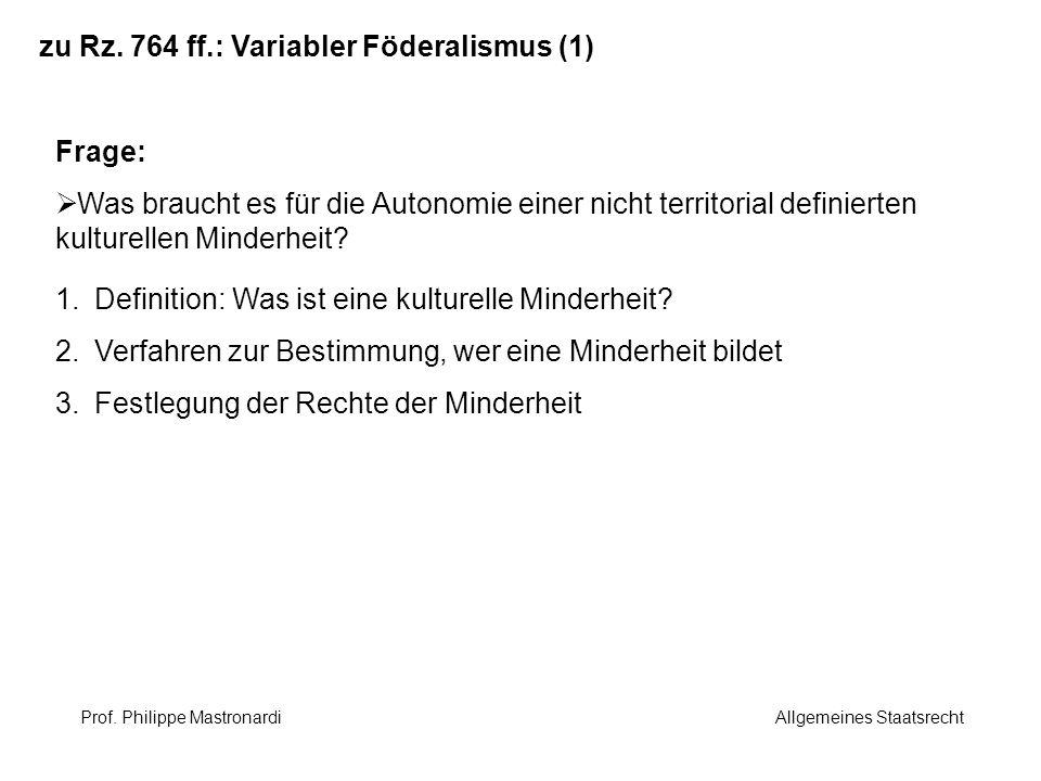 zu Rz. 764 ff.: Variabler Föderalismus (1) Frage: Was braucht es für die Autonomie einer nicht territorial definierten kulturellen Minderheit? 1.Defin