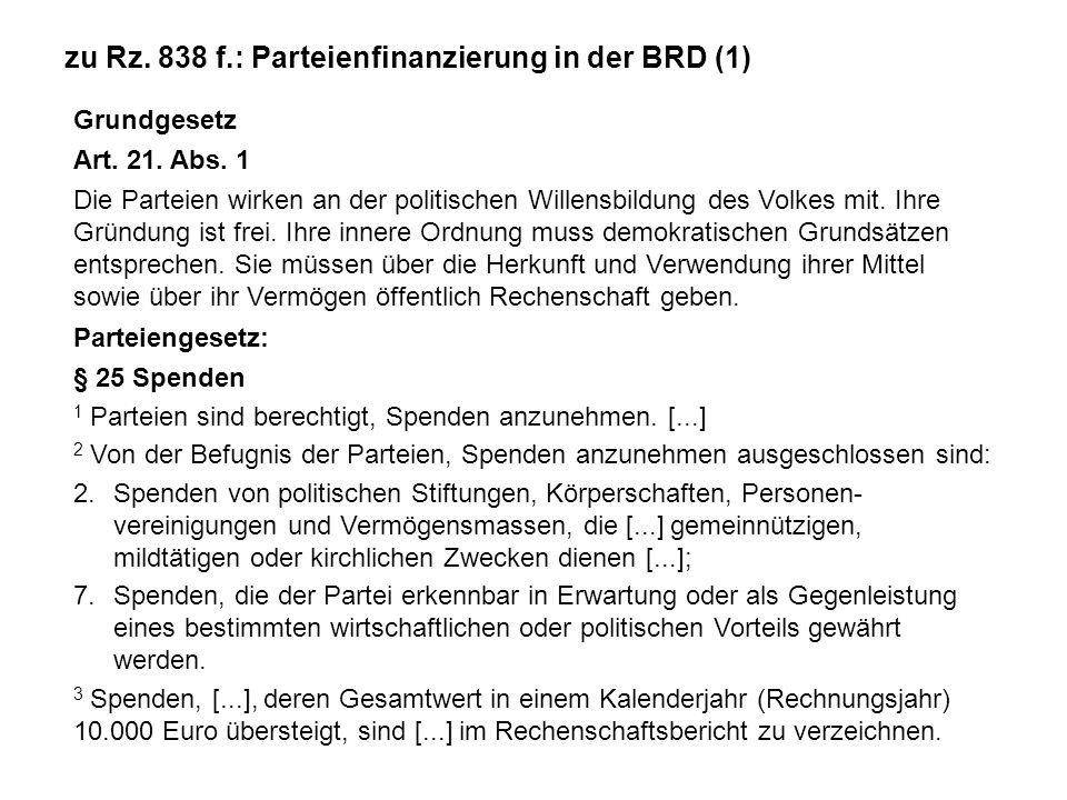 zu Rz. 838 f.: Parteienfinanzierung in der BRD (1) Grundgesetz Art. 21. Abs. 1 Die Parteien wirken an der politischen Willensbildung des Volkes mit. I