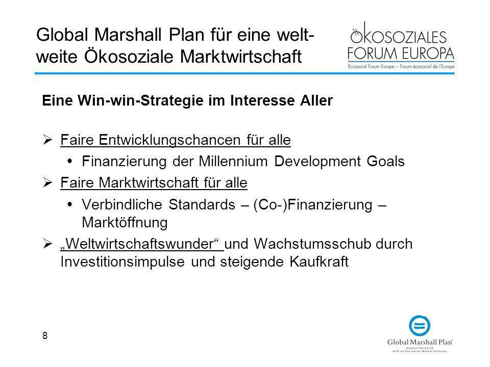 8 Global Marshall Plan für eine welt- weite Ökosoziale Marktwirtschaft Eine Win-win-Strategie im Interesse Aller Faire Entwicklungschancen für alle Fi