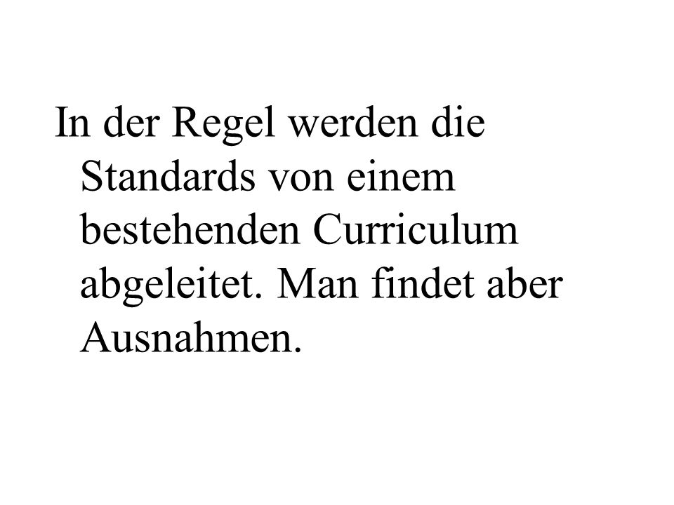 In der Regel werden die Standards von einem bestehenden Curriculum abgeleitet. Man findet aber Ausnahmen.