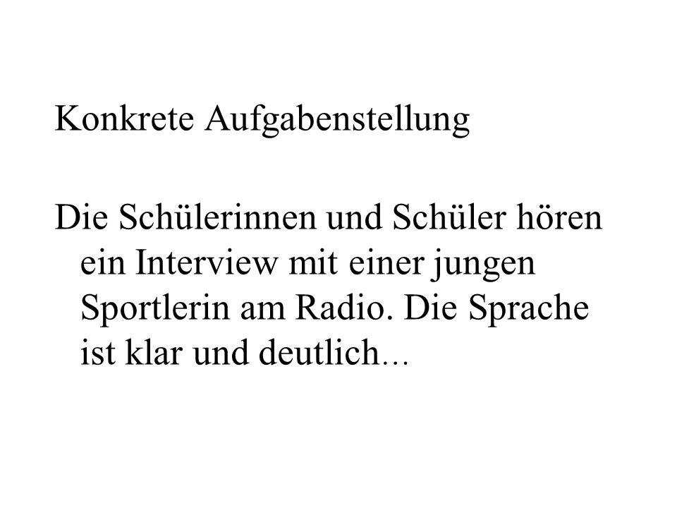 Konkrete Aufgabenstellung Die Schülerinnen und Schüler hören ein Interview mit einer jungen Sportlerin am Radio. Die Sprache ist klar und deutlich …