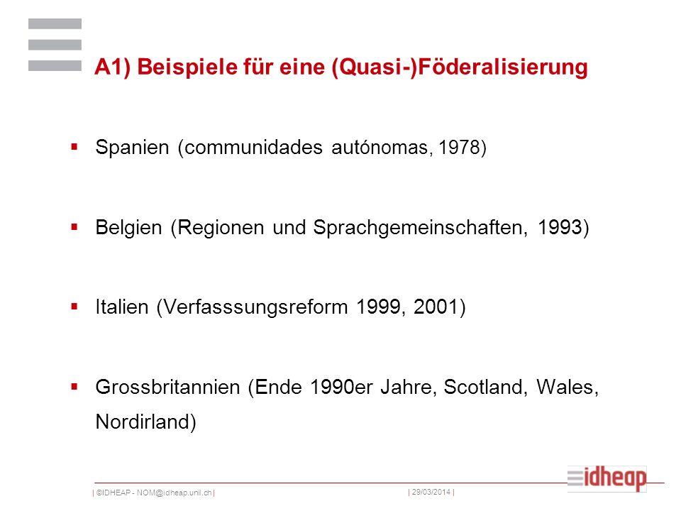 | ©IDHEAP - NOM@idheap.unil.ch | | 29/03/2014 | A1) Beispiele für eine (Quasi-)Föderalisierung Spanien (communidades aut ónomas, 1978) Belgien (Regionen und Sprachgemeinschaften, 1993) Italien (Verfasssungsreform 1999, 2001) Grossbritannien (Ende 1990er Jahre, Scotland, Wales, Nordirland)